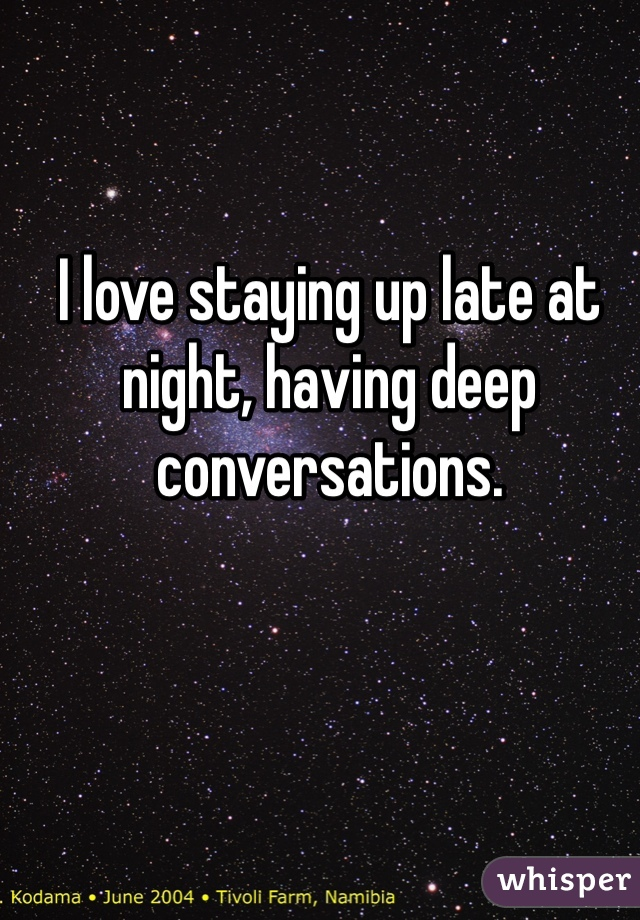I love staying up late at night, having deep conversations.