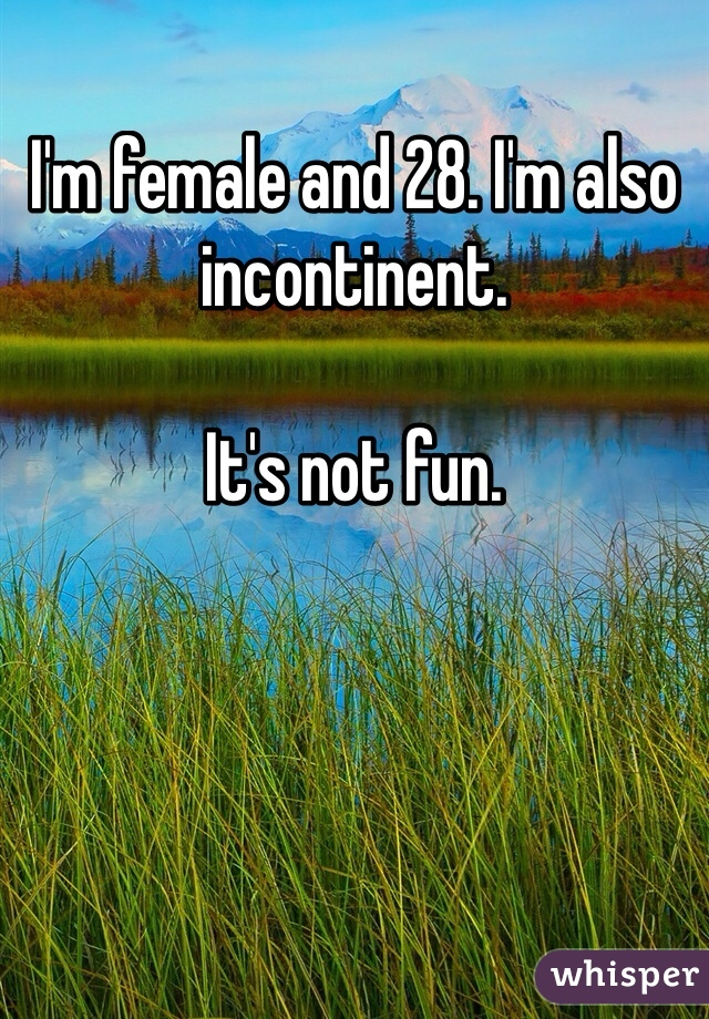 I'm female and 28. I'm also incontinent.   It's not fun.