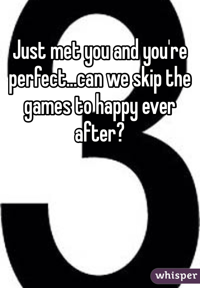 Just met you and you're perfect...can we skip the games to happy ever after?