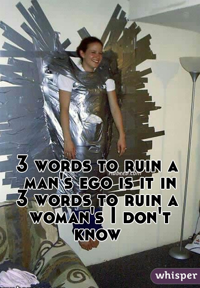 3 words to ruin a man's ego is it in 3 words to ruin a woman's I don't know