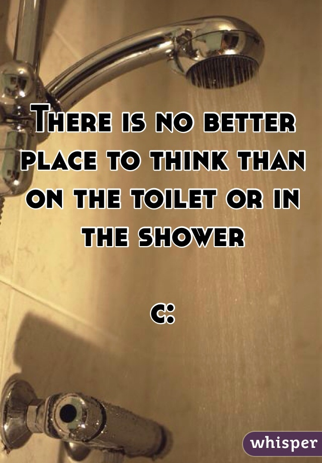 There is no better place to think than on the toilet or in the shower   c: