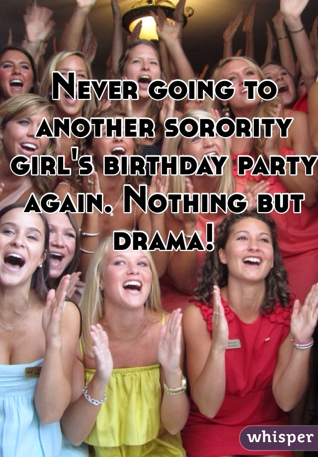 Never going to another sorority girl's birthday party again. Nothing but drama!