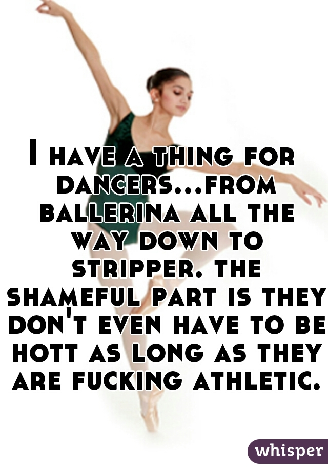 I have a thing for dancers...from ballerina all the way down to stripper. the shameful part is they don't even have to be hott as long as they are fucking athletic.
