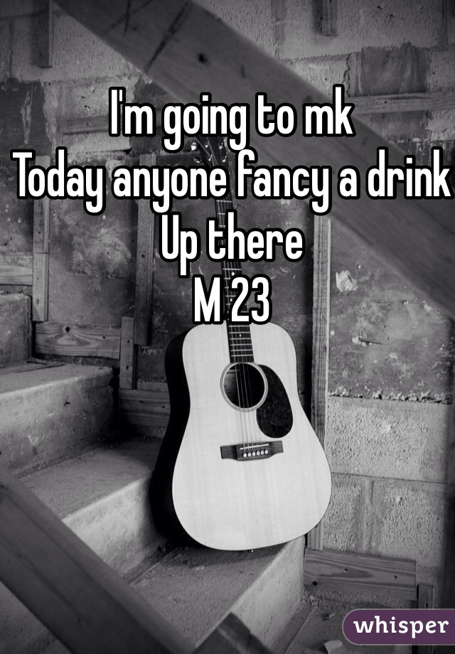 I'm going to mk  Today anyone fancy a drink  Up there  M 23