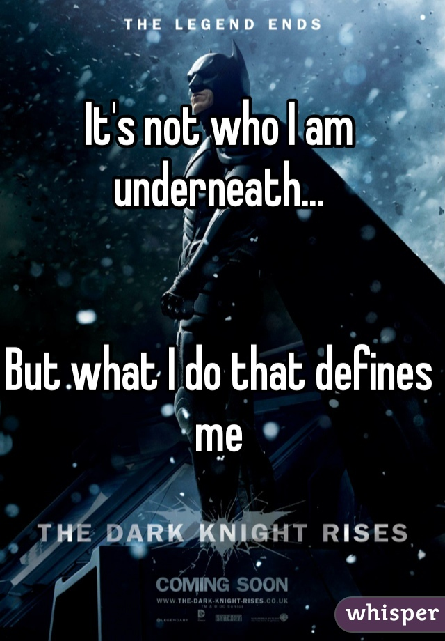 It's not who I am underneath...    But what I do that defines me