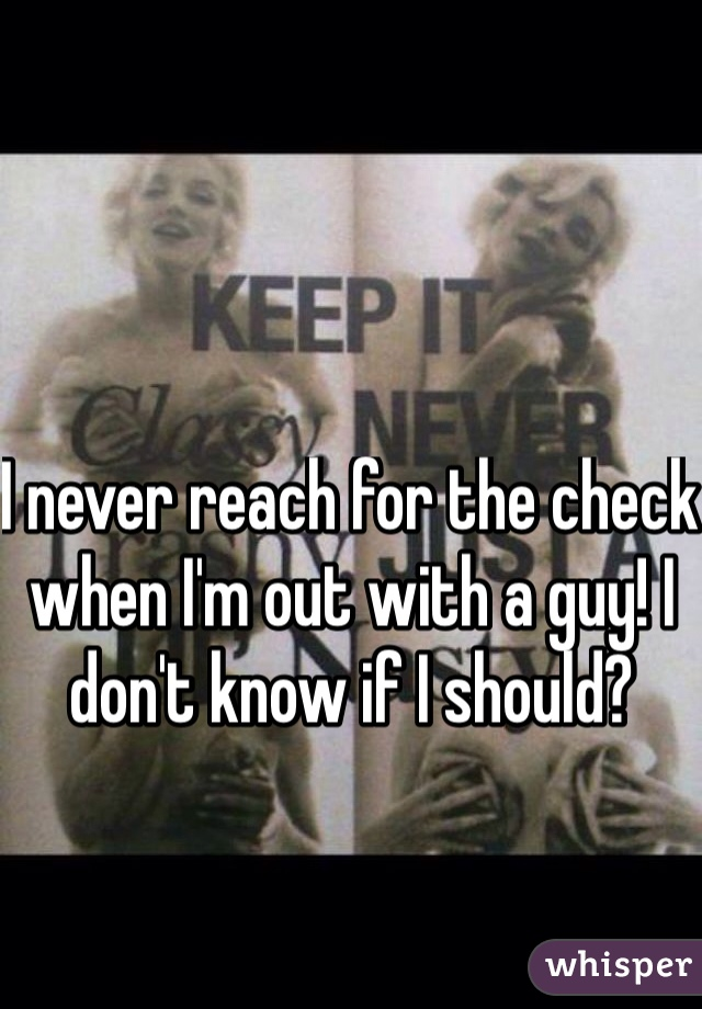 I never reach for the check when I'm out with a guy! I don't know if I should?