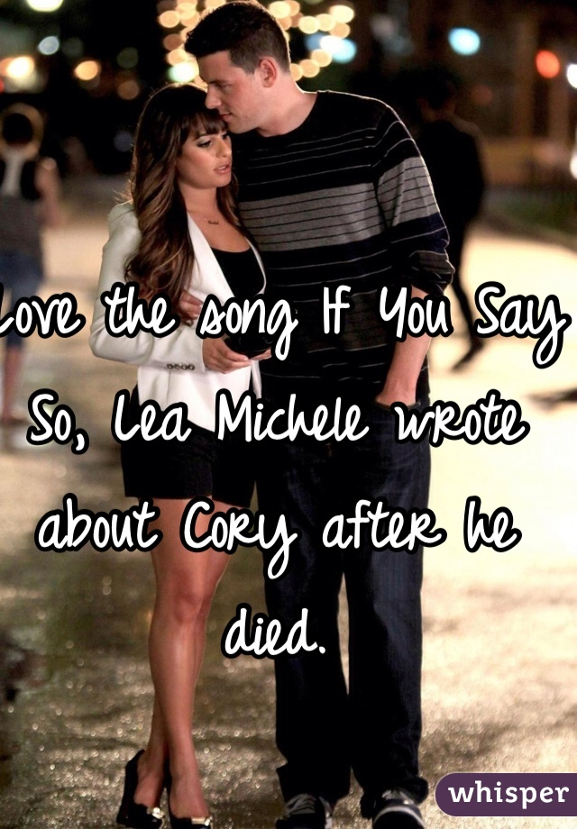 Love the song If You Say So, Lea Michele wrote about Cory after he died.