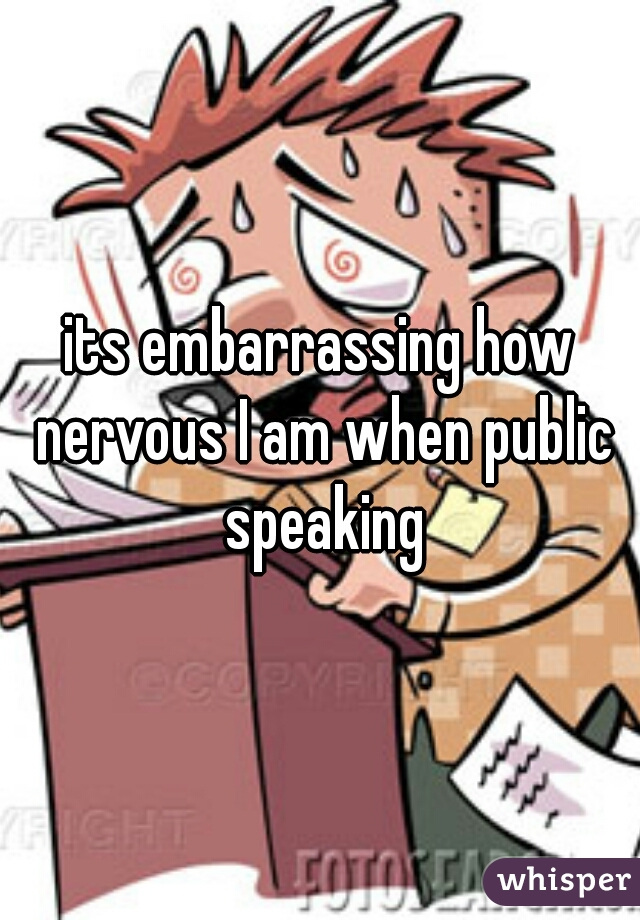 its embarrassing how nervous I am when public speaking