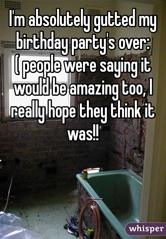 I'm absolutely gutted my birthday party's over:( people were saying it would be amazing too, I really hope they think it was!!