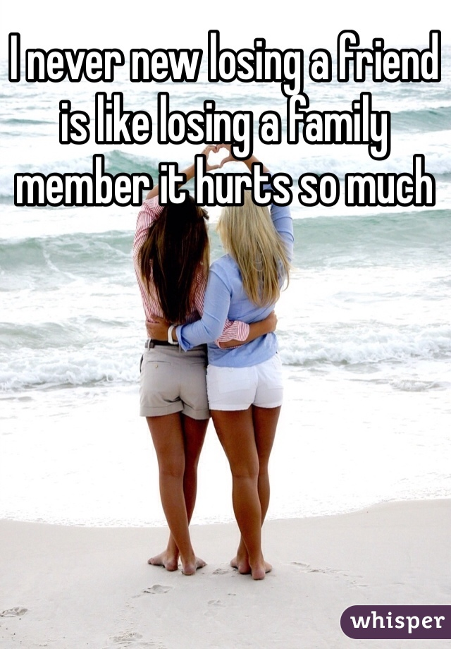 I never new losing a friend is like losing a family member it hurts so much