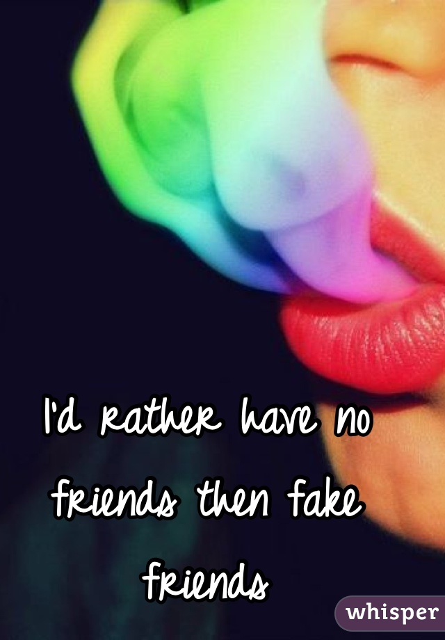 I'd rather have no friends then fake friends