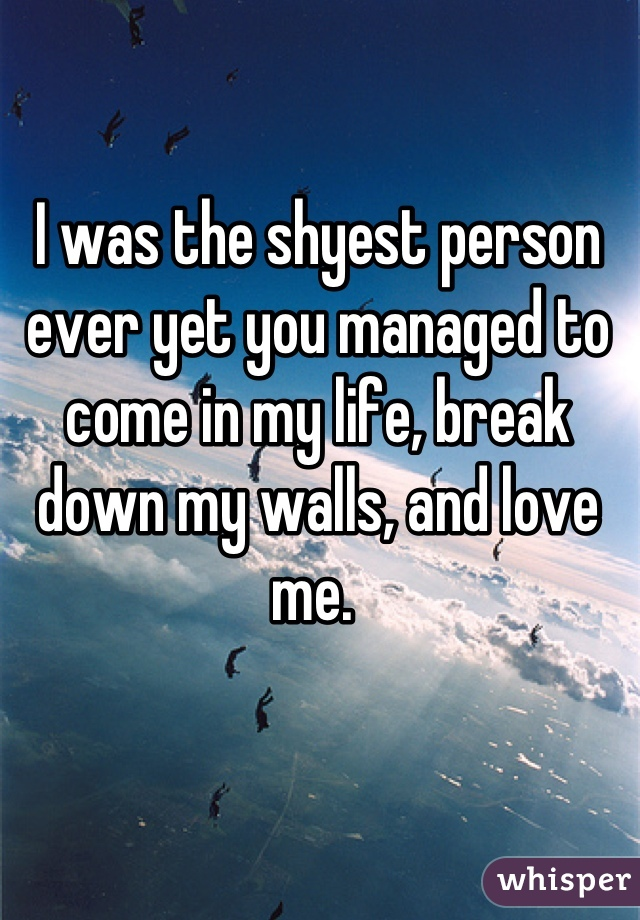 I was the shyest person ever yet you managed to come in my life, break down my walls, and love me.