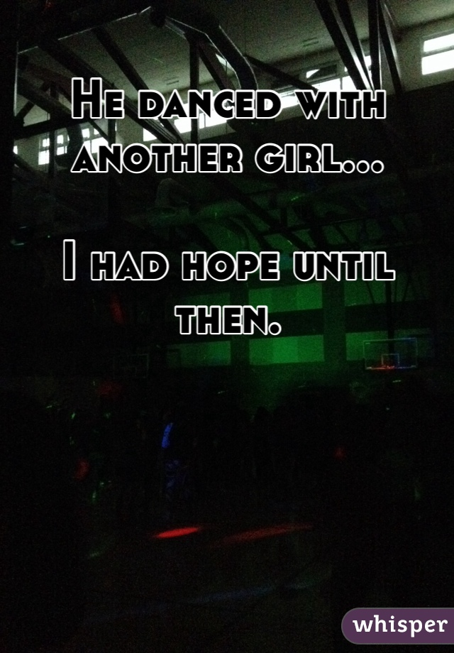He danced with another girl...  I had hope until then.
