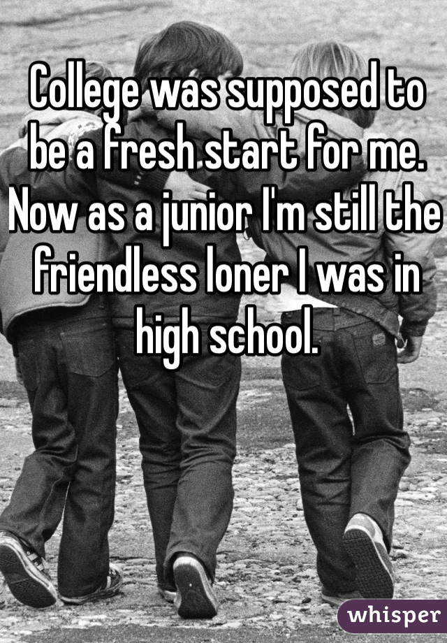 College was supposed to be a fresh start for me. Now as a junior I'm still the friendless loner I was in high school.