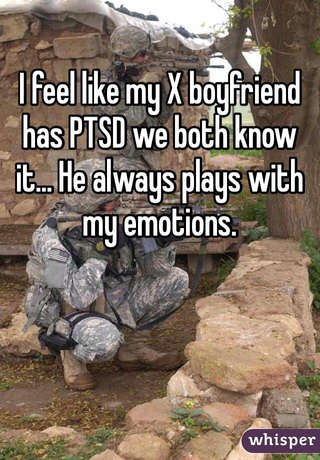 I feel like my X boyfriend has PTSD we both know it... He always plays with my emotions.