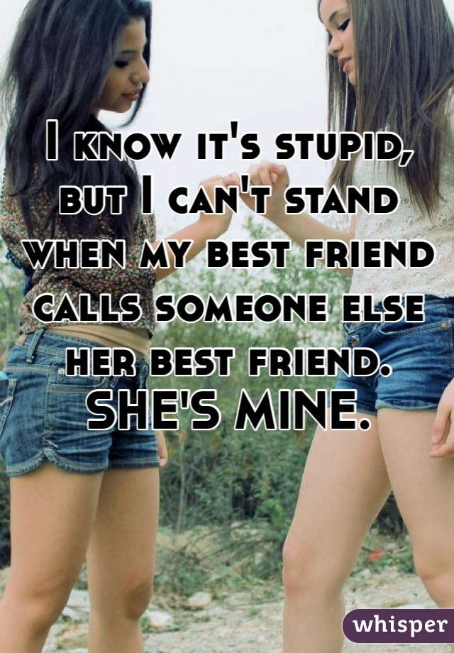 I know it's stupid, but I can't stand when my best friend calls someone else her best friend. SHE'S MINE.
