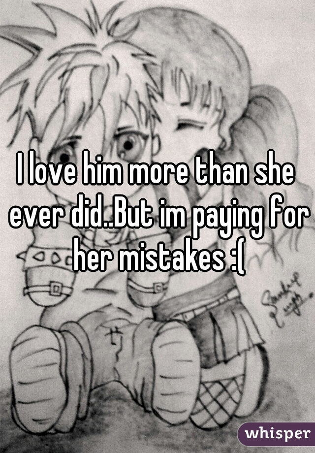 I love him more than she ever did..But im paying for her mistakes :(
