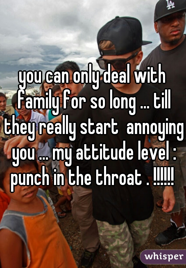 you can only deal with family for so long ... till they really start  annoying you ... my attitude level : punch in the throat . !!!!!!