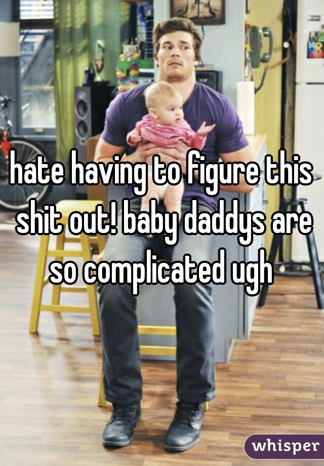 hate having to figure this shit out! baby daddys are so complicated ugh