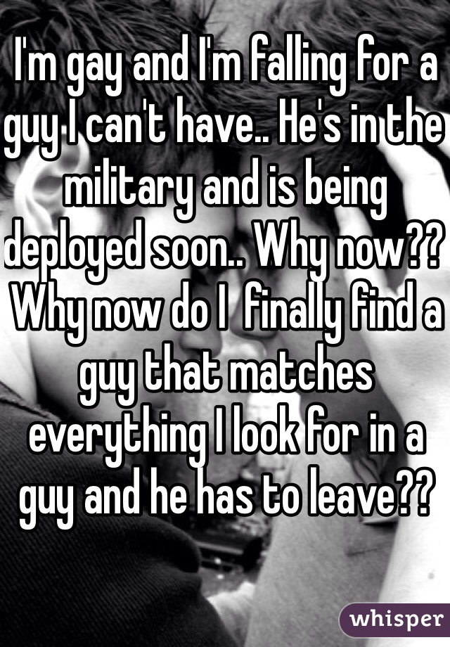 I'm gay and I'm falling for a guy I can't have.. He's in the military and is being deployed soon.. Why now?? Why now do I  finally find a guy that matches everything I look for in a guy and he has to leave??