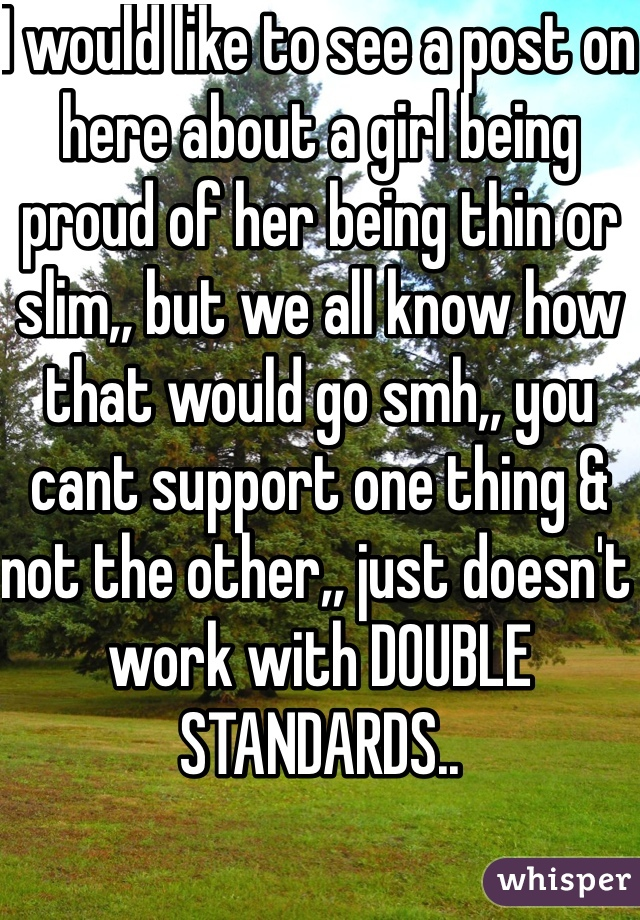 I would like to see a post on here about a girl being proud of her being thin or slim,, but we all know how that would go smh,, you cant support one thing & not the other,, just doesn't work with DOUBLE STANDARDS..