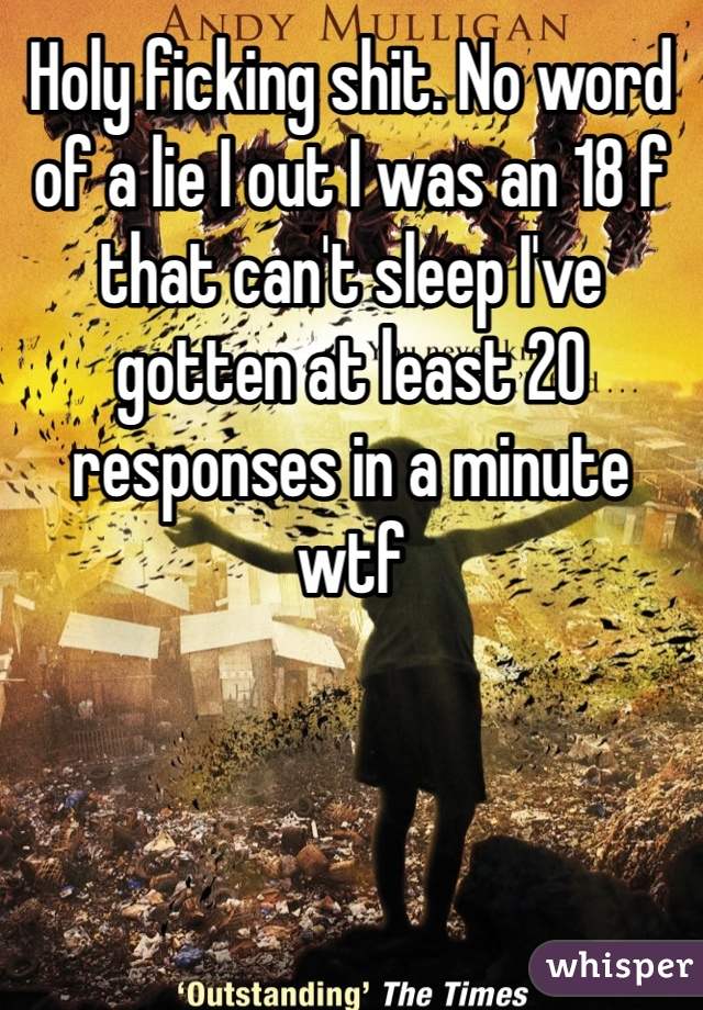 Holy ficking shit. No word of a lie I out I was an 18 f that can't sleep I've gotten at least 20 responses in a minute  wtf