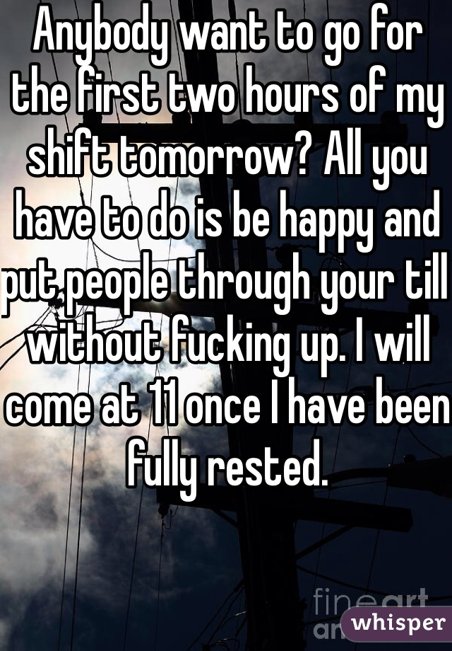 Anybody want to go for the first two hours of my shift tomorrow? All you have to do is be happy and put people through your till without fucking up. I will come at 11 once I have been fully rested.