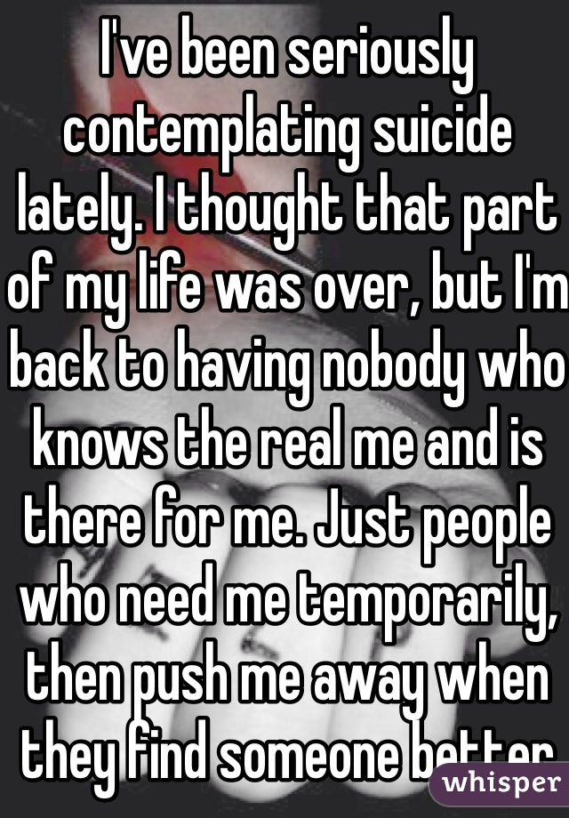 I've been seriously contemplating suicide lately. I thought that part of my life was over, but I'm back to having nobody who knows the real me and is there for me. Just people who need me temporarily, then push me away when they find someone better