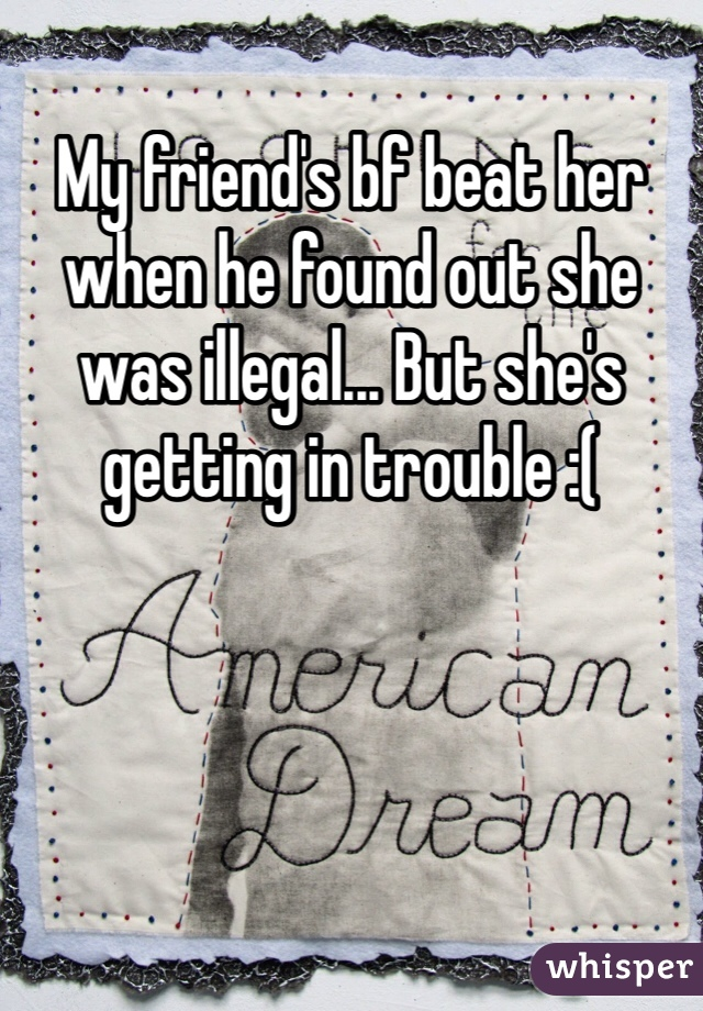 My friend's bf beat her when he found out she was illegal... But she's getting in trouble :(
