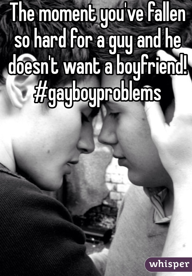 The moment you've fallen so hard for a guy and he doesn't want a boyfriend! #gayboyproblems