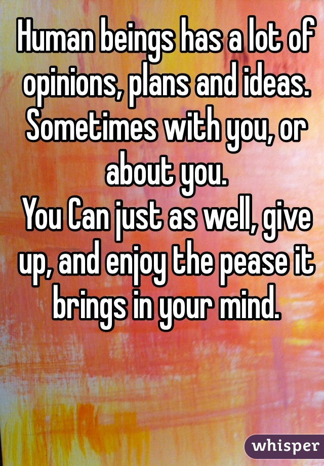Human beings has a lot of opinions, plans and ideas. Sometimes with you, or about you. You Can just as well, give up, and enjoy the pease it brings in your mind.