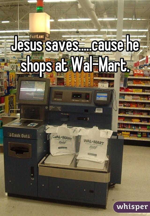 Jesus saves.....cause he shops at Wal-Mart.