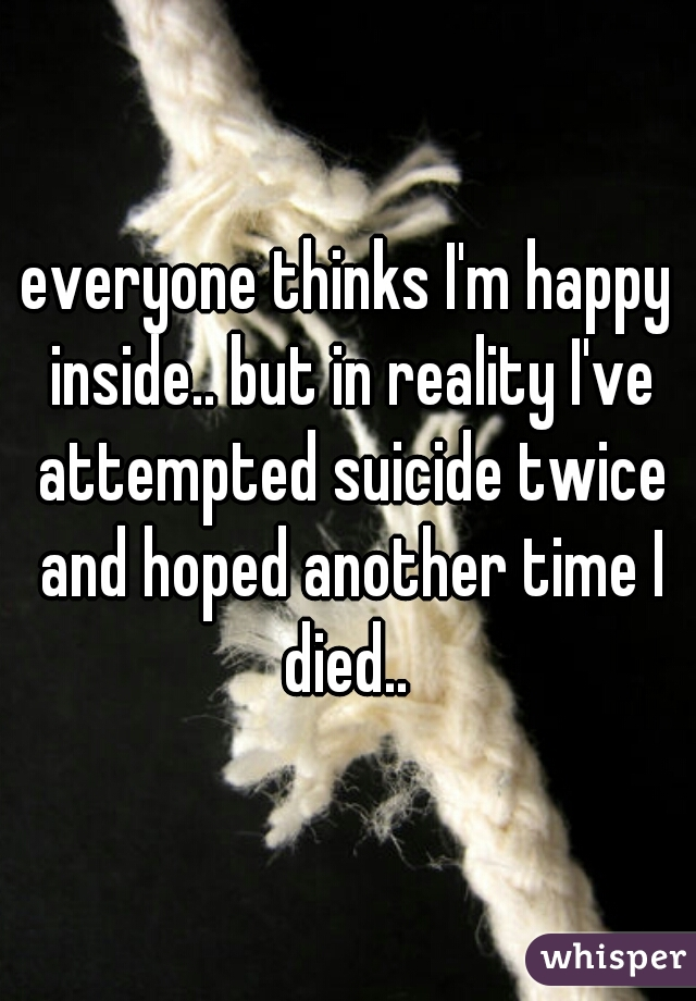 everyone thinks I'm happy inside.. but in reality I've attempted suicide twice and hoped another time I died..