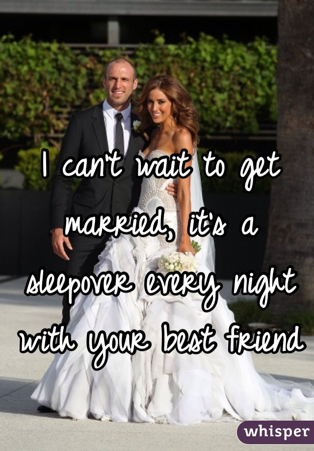I can't wait to get married, it's a sleepover every night with your best friend