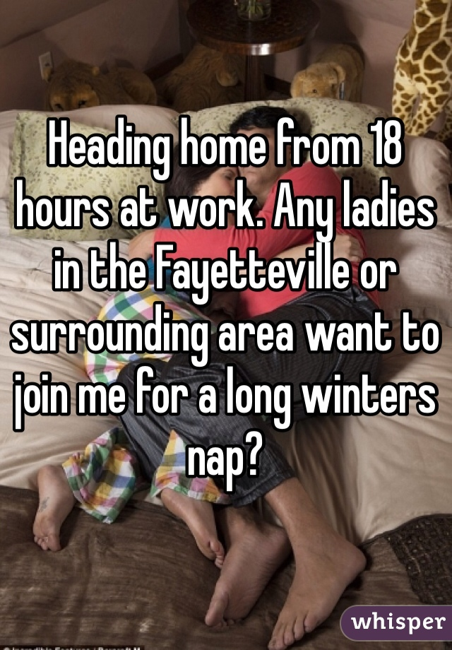 Heading home from 18 hours at work. Any ladies in the Fayetteville or surrounding area want to join me for a long winters nap?