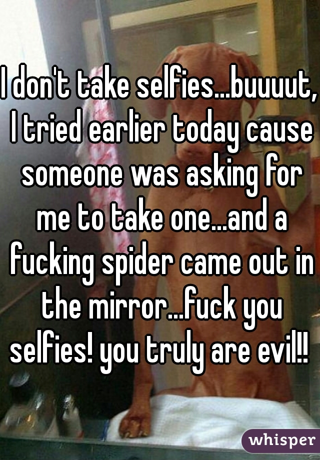I don't take selfies...buuuut, I tried earlier today cause someone was asking for me to take one...and a fucking spider came out in the mirror...fuck you selfies! you truly are evil!!