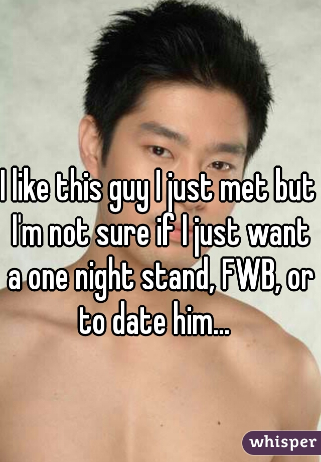 I like this guy I just met but I'm not sure if I just want a one night stand, FWB, or to date him...
