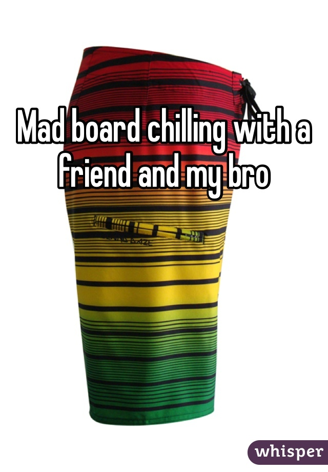 Mad board chilling with a friend and my bro