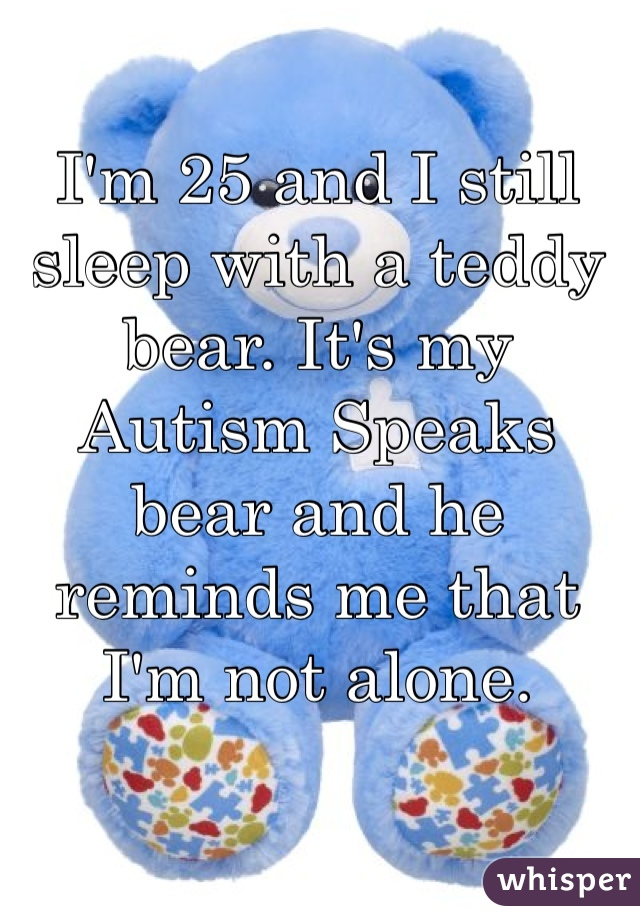 I'm 25 and I still sleep with a teddy bear. It's my Autism Speaks bear and he reminds me that I'm not alone.