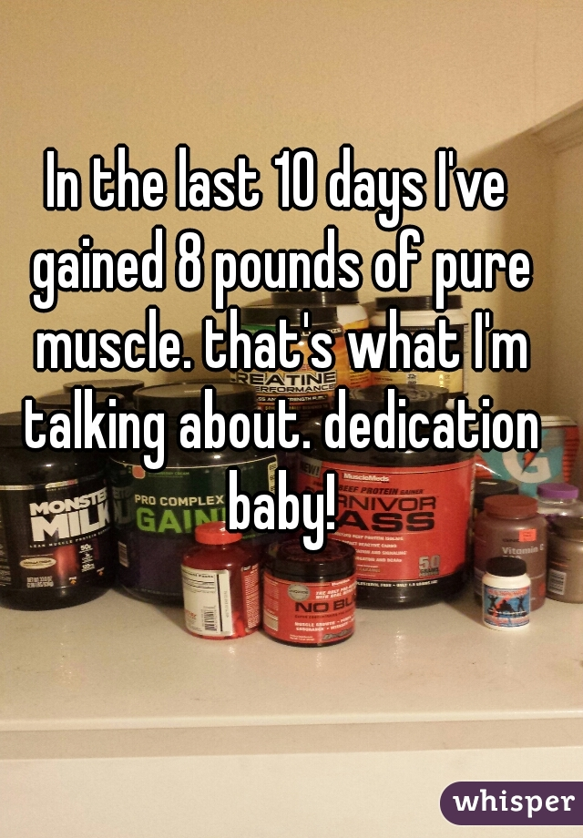 In the last 10 days I've gained 8 pounds of pure muscle. that's what I'm talking about. dedication baby!