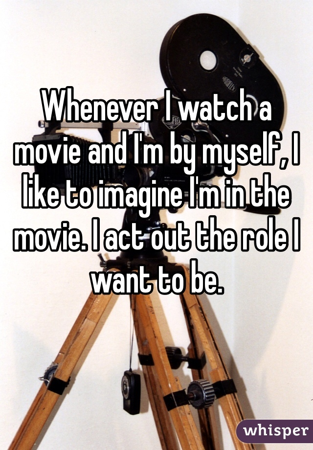 Whenever I watch a movie and I'm by myself, I like to imagine I'm in the movie. I act out the role I want to be.