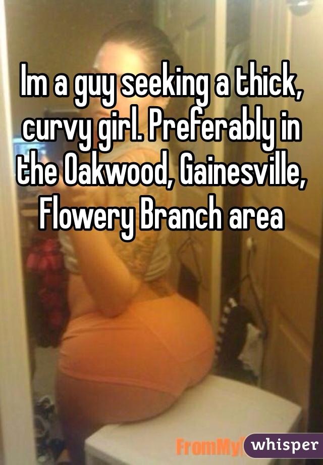 Im a guy seeking a thick, curvy girl. Preferably in the Oakwood, Gainesville, Flowery Branch area