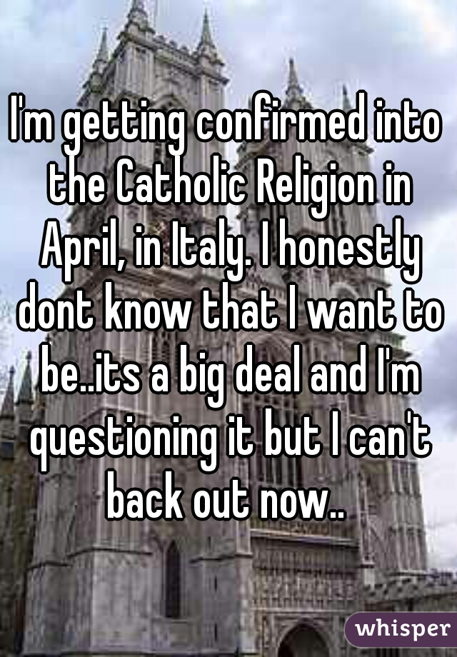 I'm getting confirmed into the Catholic Religion in April, in Italy. I honestly dont know that I want to be..its a big deal and I'm questioning it but I can't back out now..