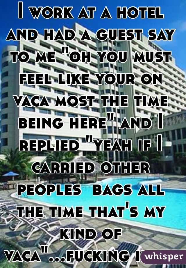 """I work at a hotel and had a guest say to me """"oh you must feel like your on vaca most the time being here"""" and I replied """"yeah if I carried other peoples  bags all the time that's my kind of vaca""""...fucking idiot"""
