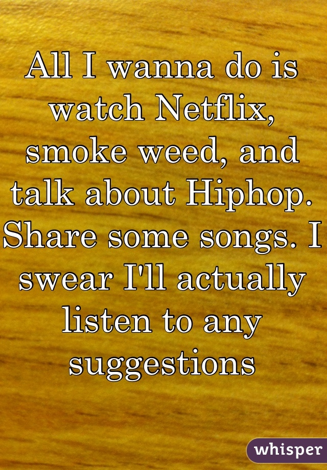 All I wanna do is watch Netflix, smoke weed, and talk about Hiphop. Share some songs. I swear I'll actually listen to any suggestions