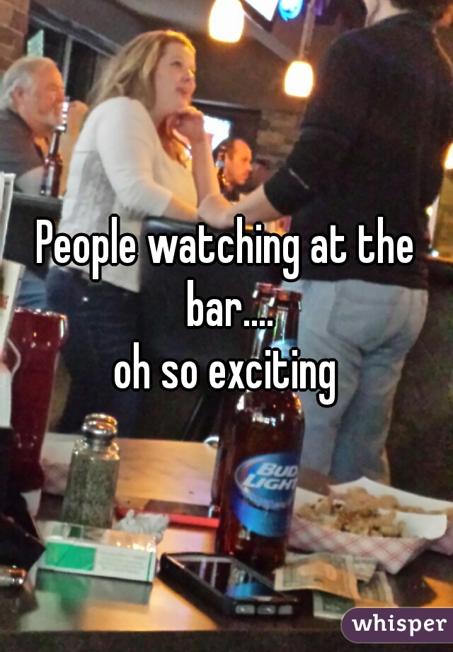 People watching at the bar....  oh so exciting