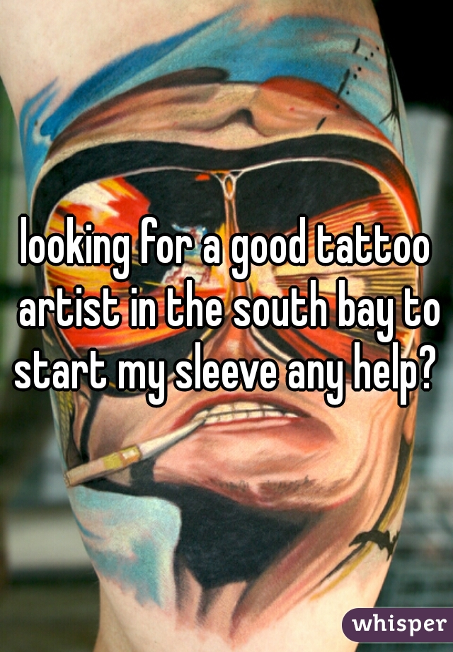 looking for a good tattoo artist in the south bay to start my sleeve any help?