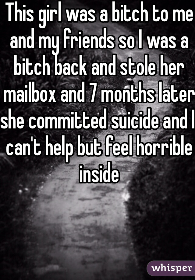 This girl was a bitch to me and my friends so I was a bitch back and stole her mailbox and 7 months later she committed suicide and I can't help but feel horrible inside