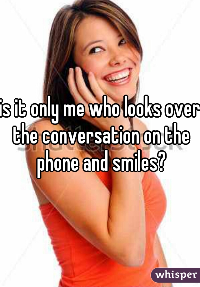 is it only me who looks over the conversation on the phone and smiles?
