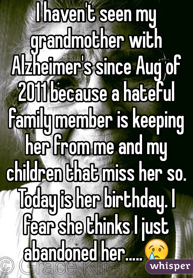 I haven't seen my grandmother with Alzheimer's since Aug of 2011 because a hateful family member is keeping her from me and my children that miss her so. Today is her birthday. I fear she thinks I just abandoned her.....😢
